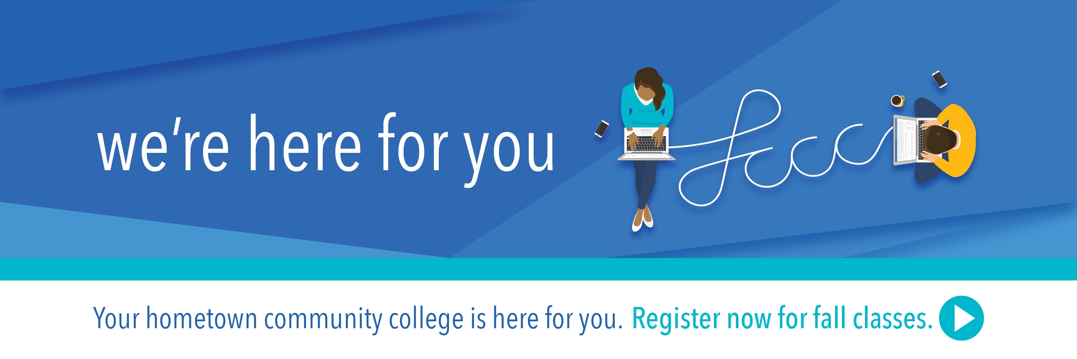 We're here for you. Register now for fall semester