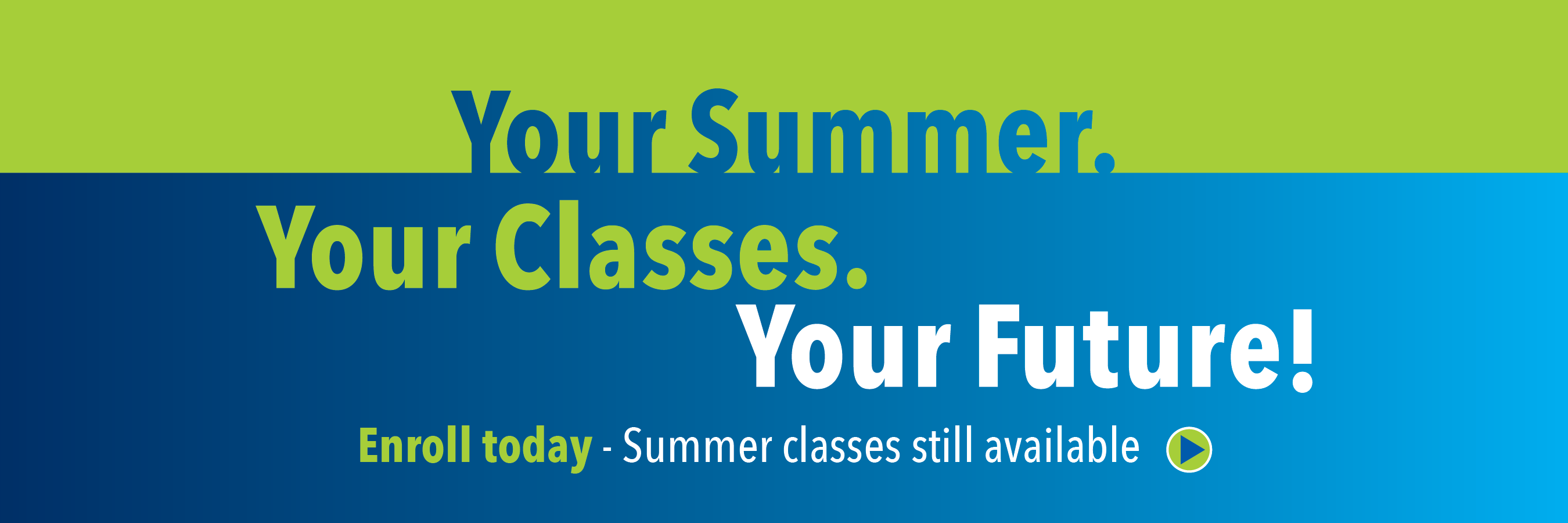 Your summer. your classes. your future. Summer classes are still available. Enroll now.