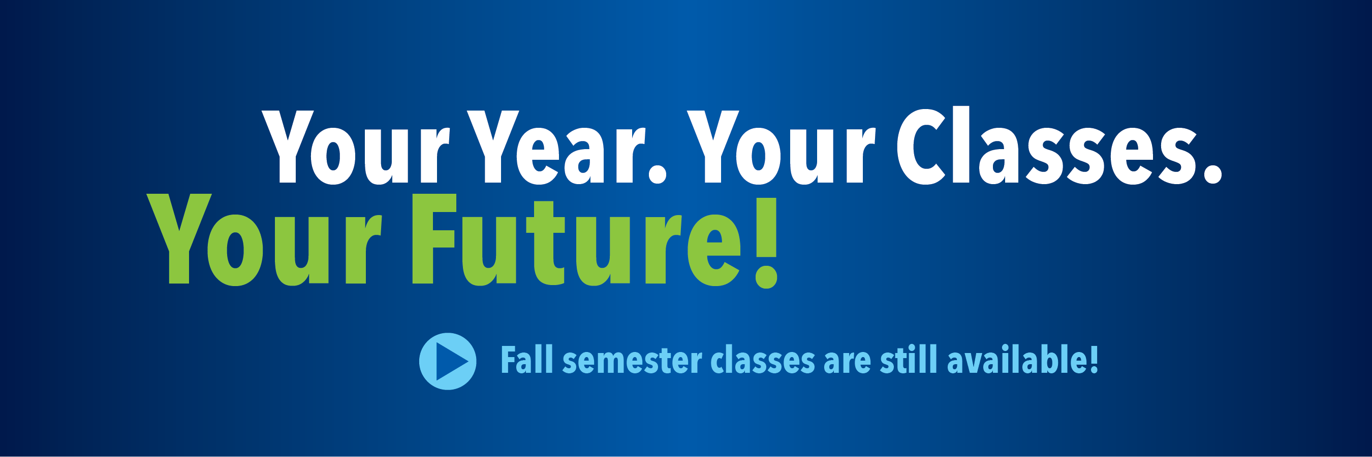 Your Year. Your Classes. Your Future. Fall Semester classes are still available.