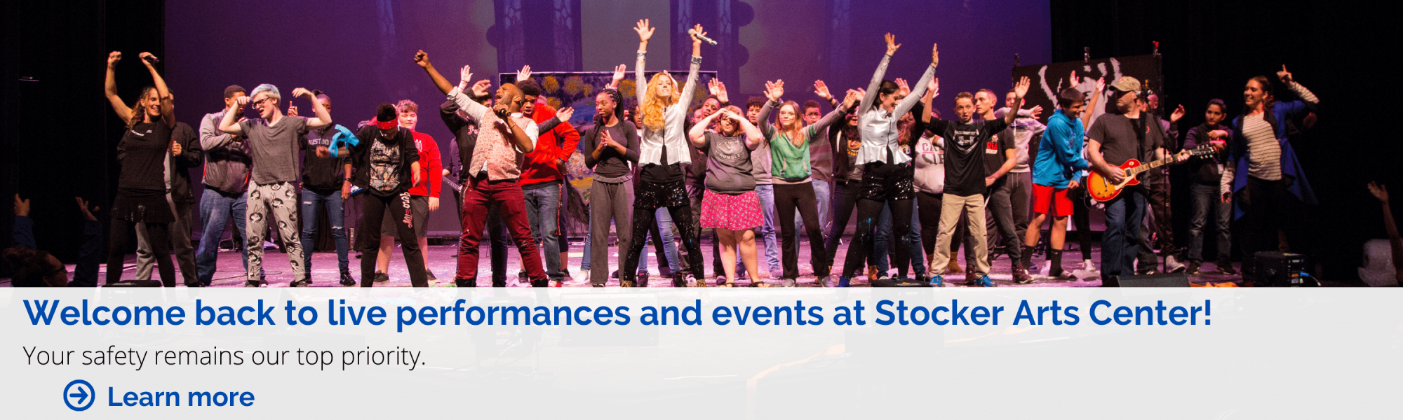 Welcome back to live performances at Stocker Arts Center. Your safety remains our top priority. Learn More.