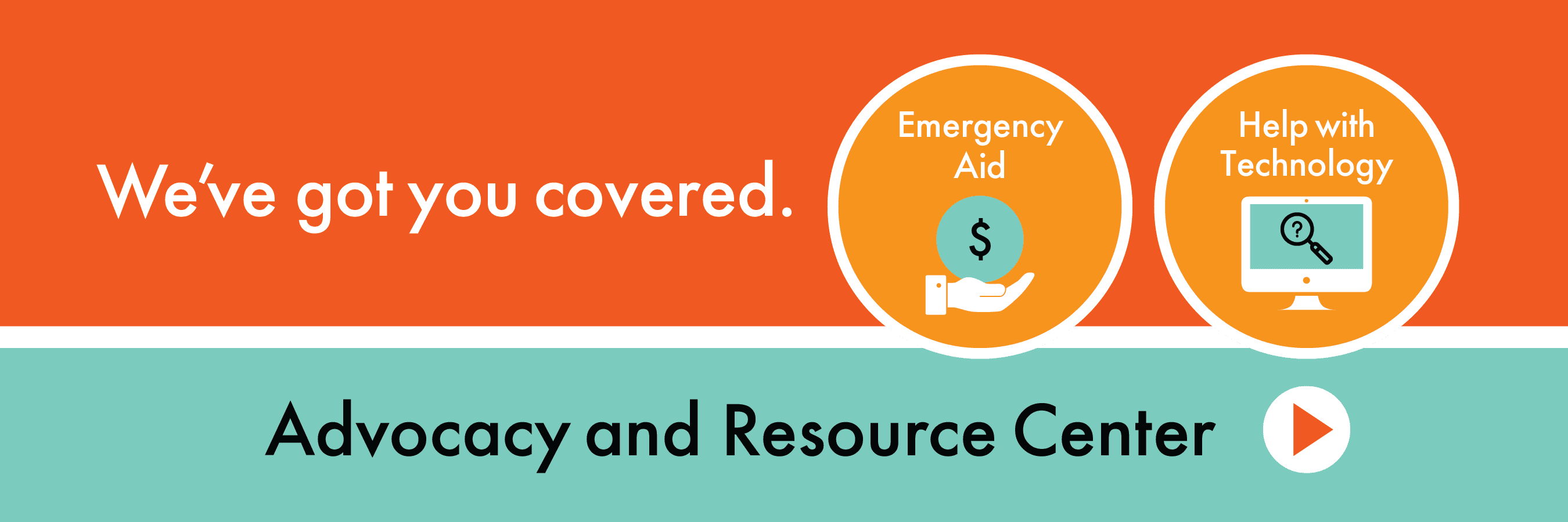 We've got you covered. Emergency Aid, Help with Technology. Advocacy and Resource Center
