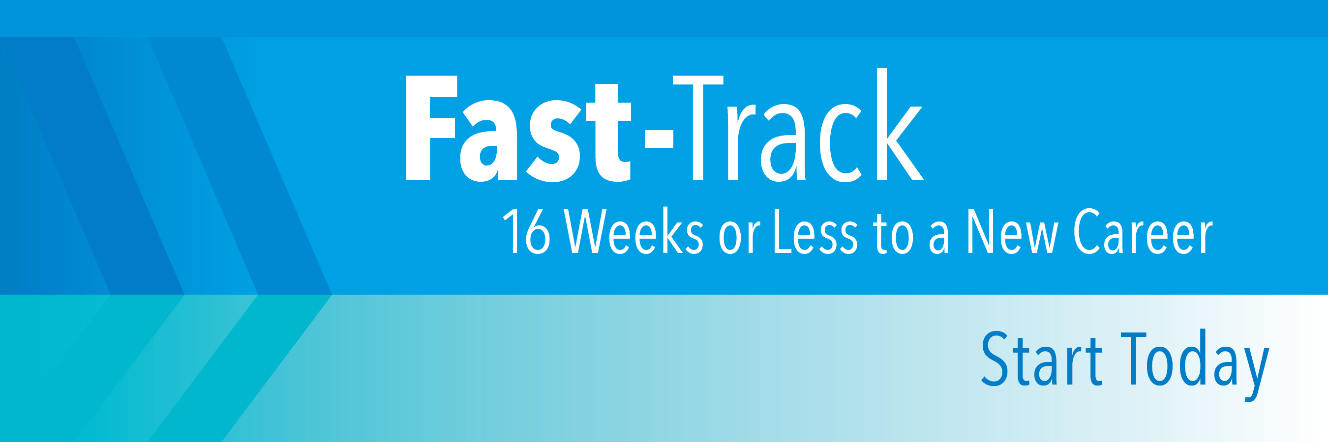Fast-Track. 16 weeks or less to a new career. Start Today