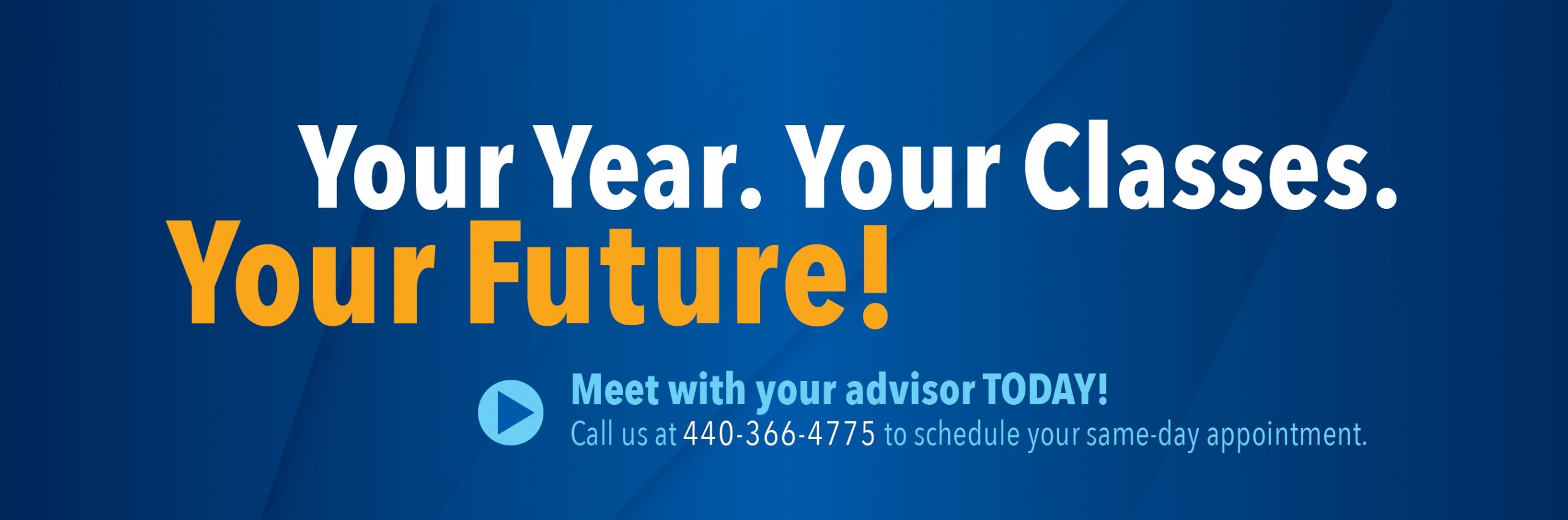 Your Year. Your Classes. Your Future. Meet with your advisor today! Call us at 440-366-4775 to schedule your same-day appointment.