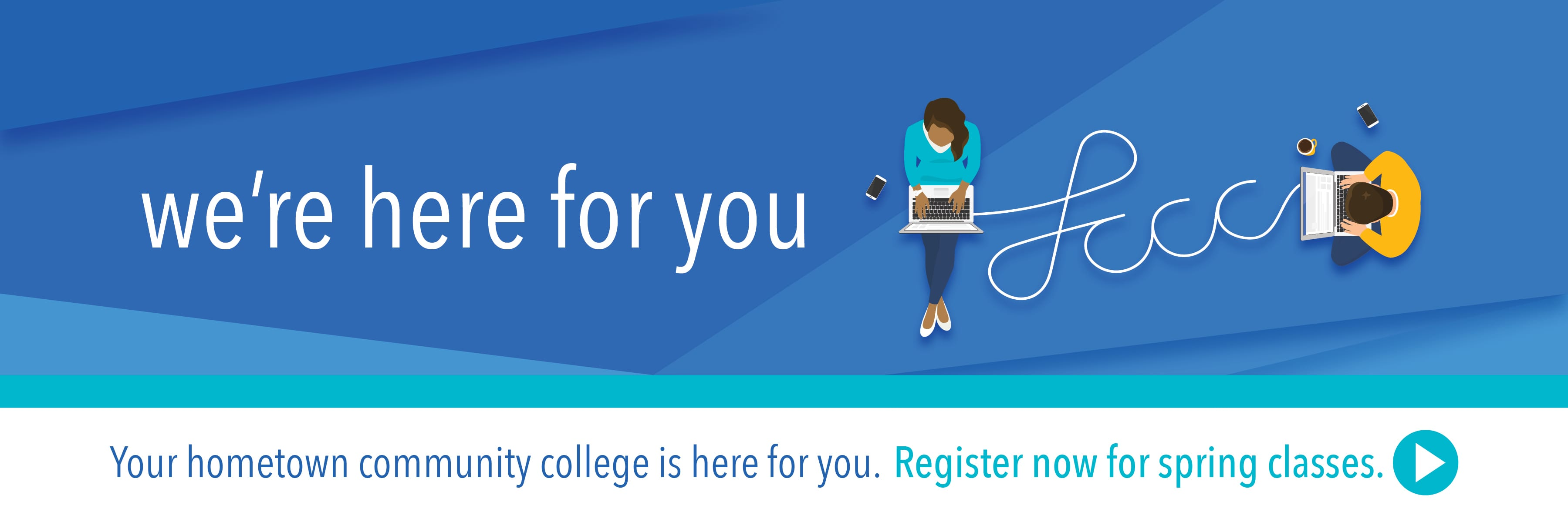 We're here for you. Your hometown college is here for you. Register now for spring classes.