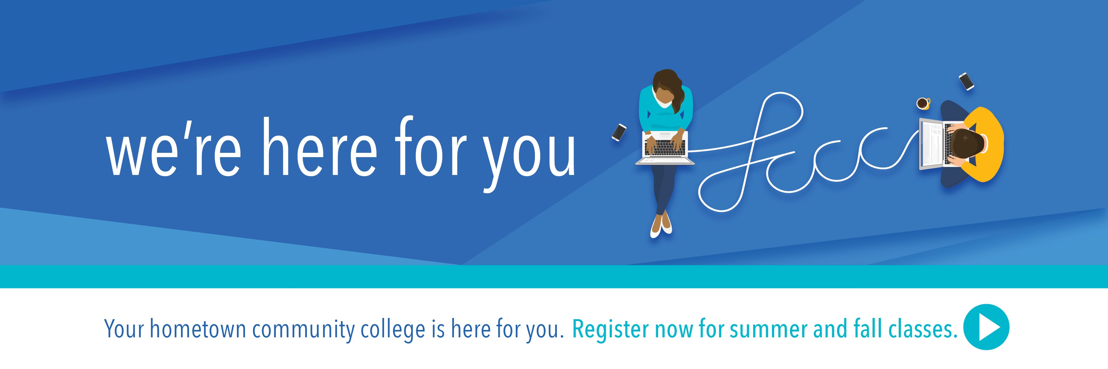 We're Here for you. Your hometown community college is here for you. Register now for summer and fall classes.
