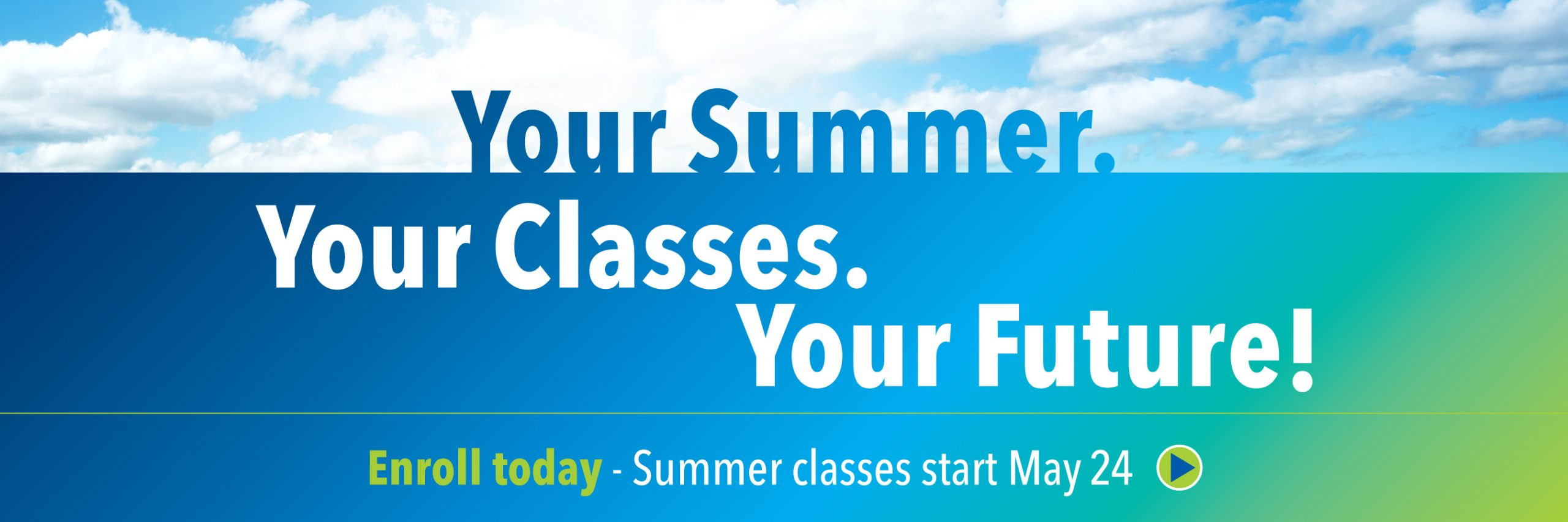 Your summer. Your Classes. Your future! Enroll today. Summer classes start May 24.